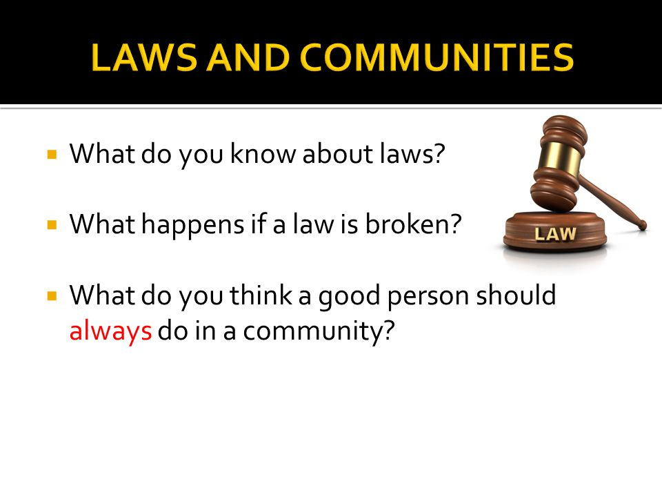  What do you know about laws?  What happens if a law is broken?  What do you think a good person should always do in a community?