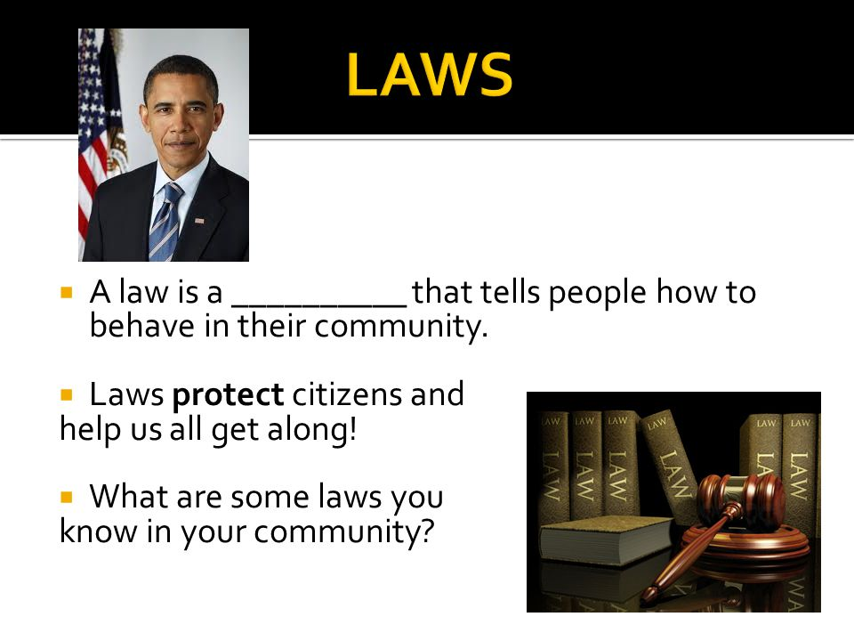  A law is a __________ that tells people how to behave in their community.  Laws protect citizens and help us all get along!  What are some laws yo