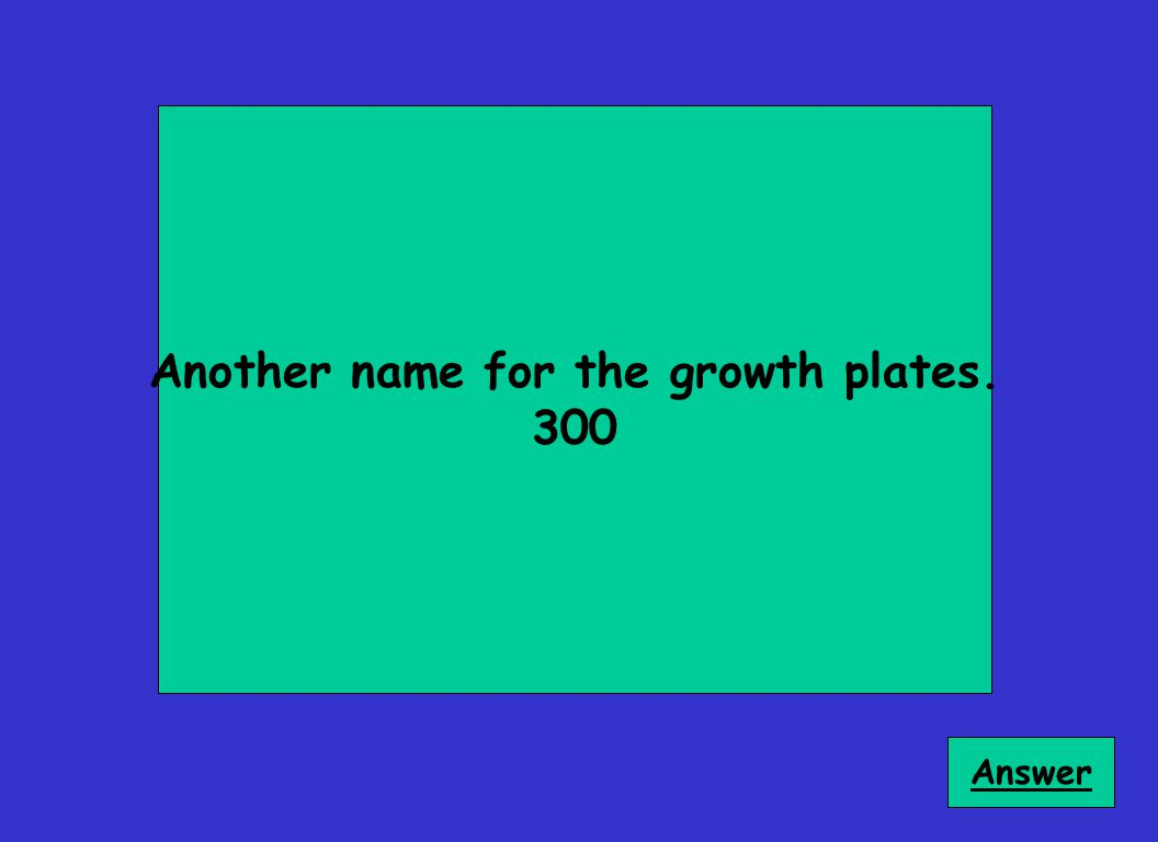 Another name for the growth plates. 300 Answer