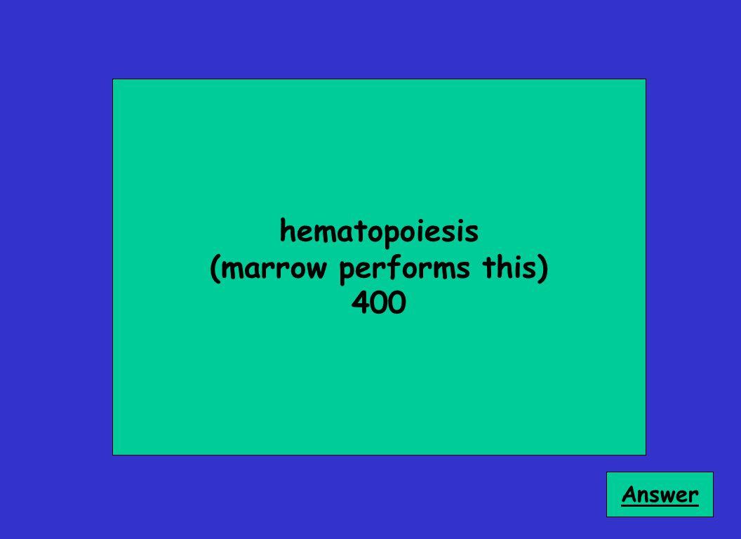 hematopoiesis (marrow performs this) 400 Answer