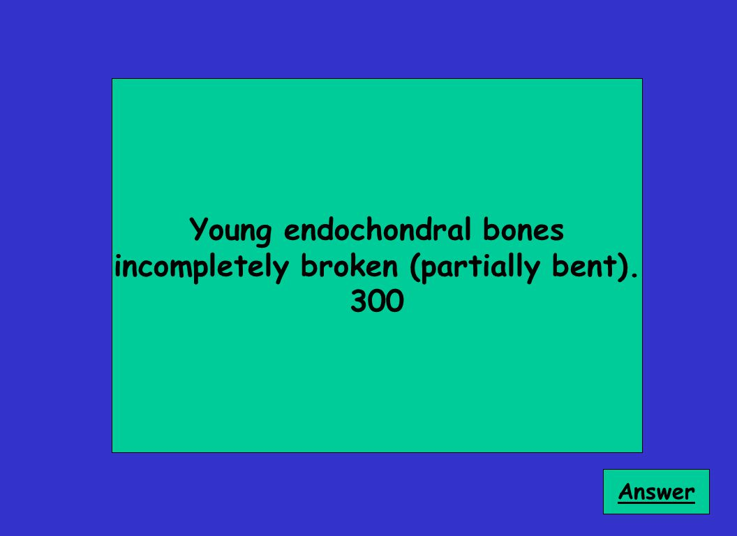 Young endochondral bones incompletely broken (partially bent). 300 Answer