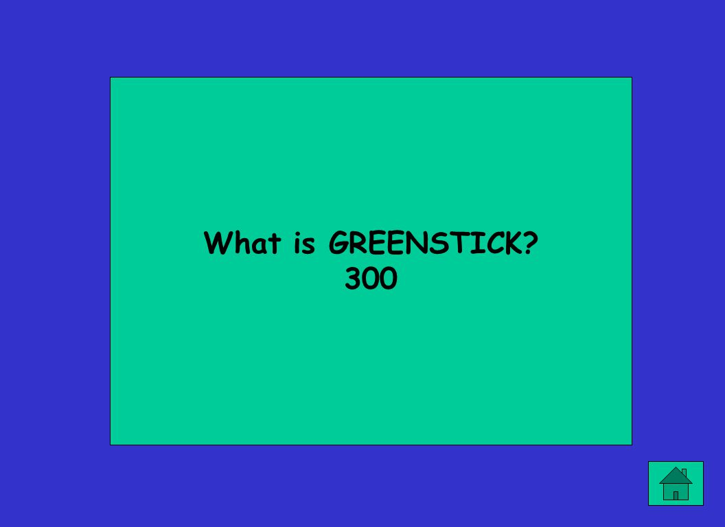 What is GREENSTICK? 300