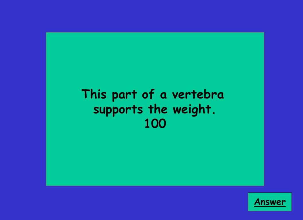 This part of a vertebra supports the weight. 100 Answer
