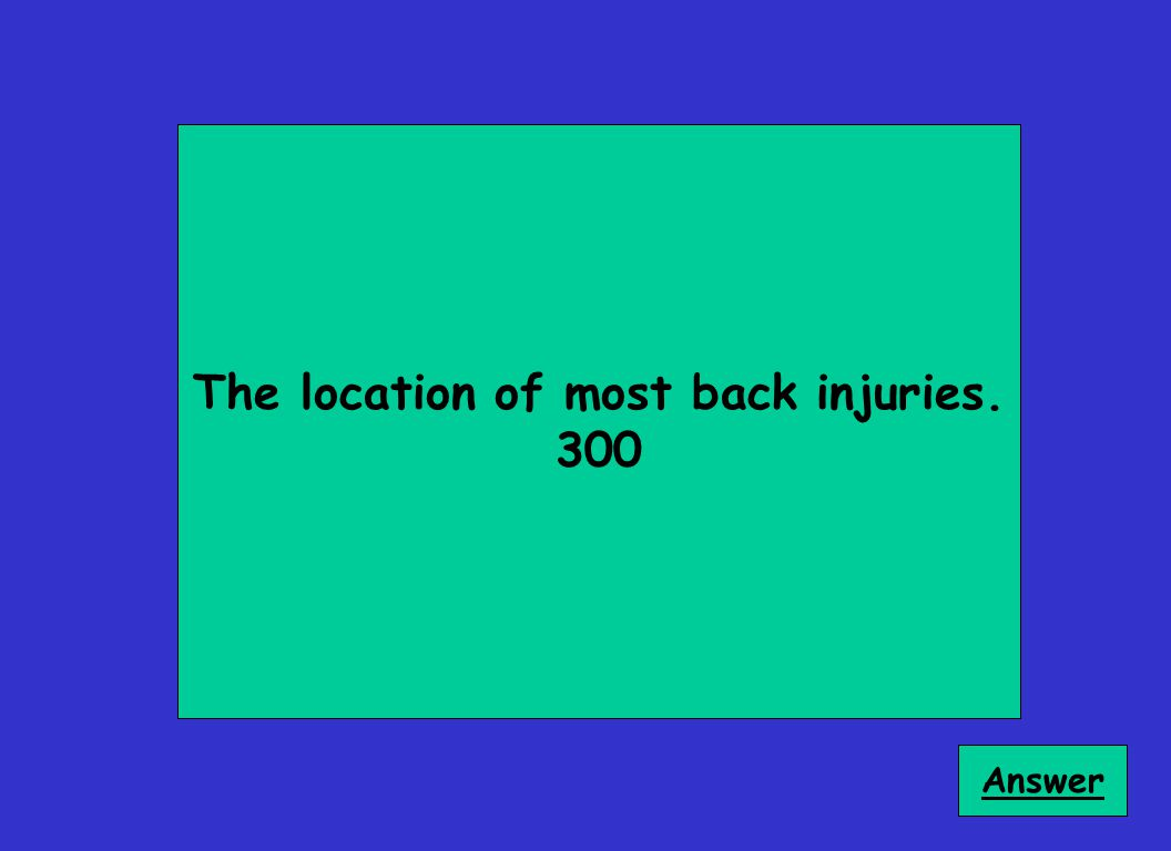 The location of most back injuries. 300 Answer