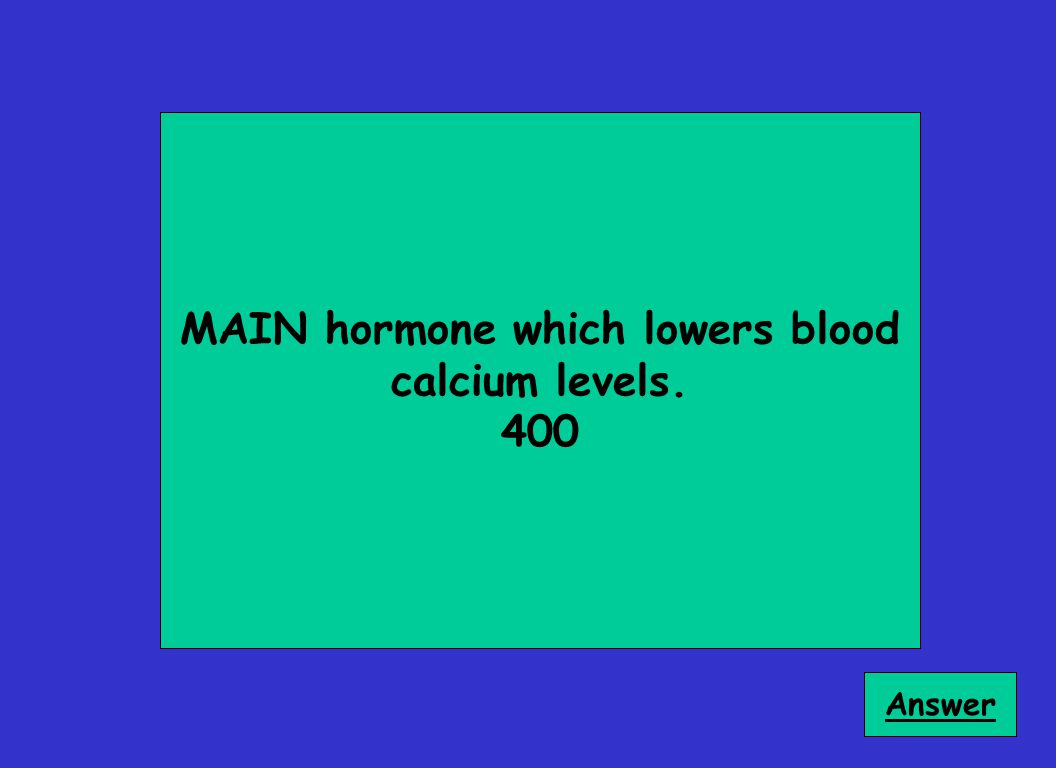 MAIN hormone which lowers blood calcium levels. 400 Answer
