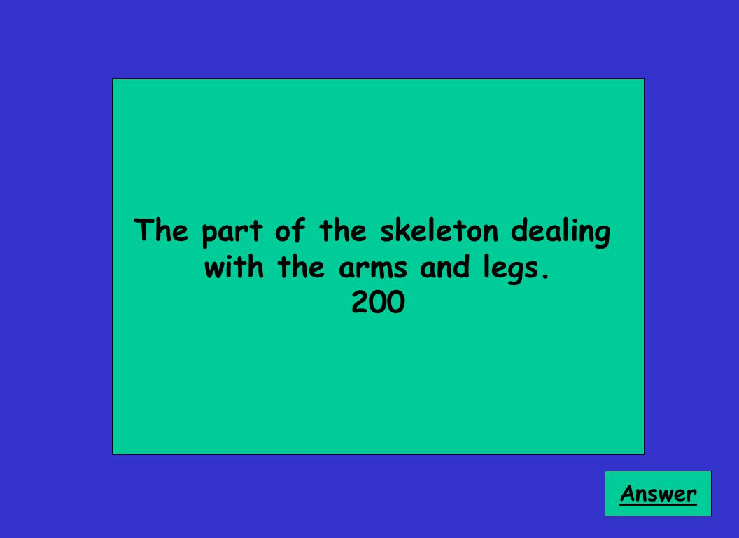The part of the skeleton dealing with the arms and legs. 200 Answer