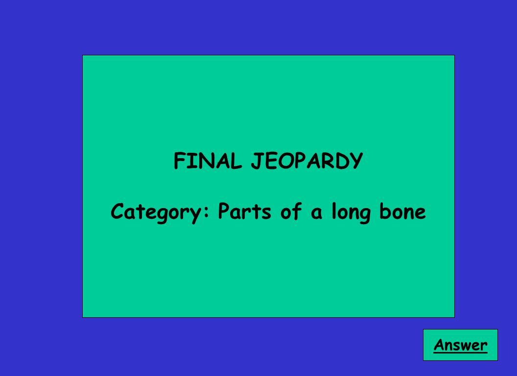 FINAL JEOPARDY Category: Parts of a long bone Answer