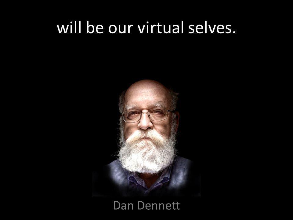 will be our virtual selves. Dan Dennett