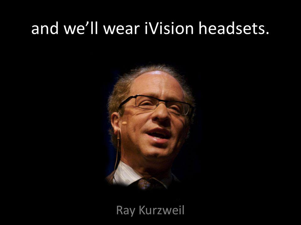 and we'll wear iVision headsets. Ray Kurzweil