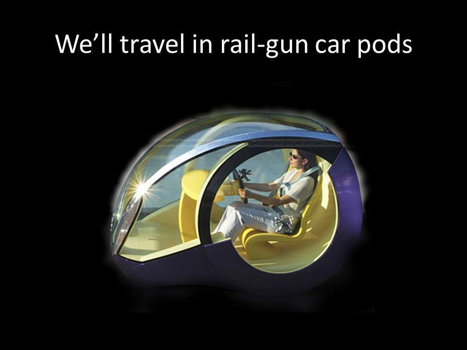 We'll travel in rail-gun car pods