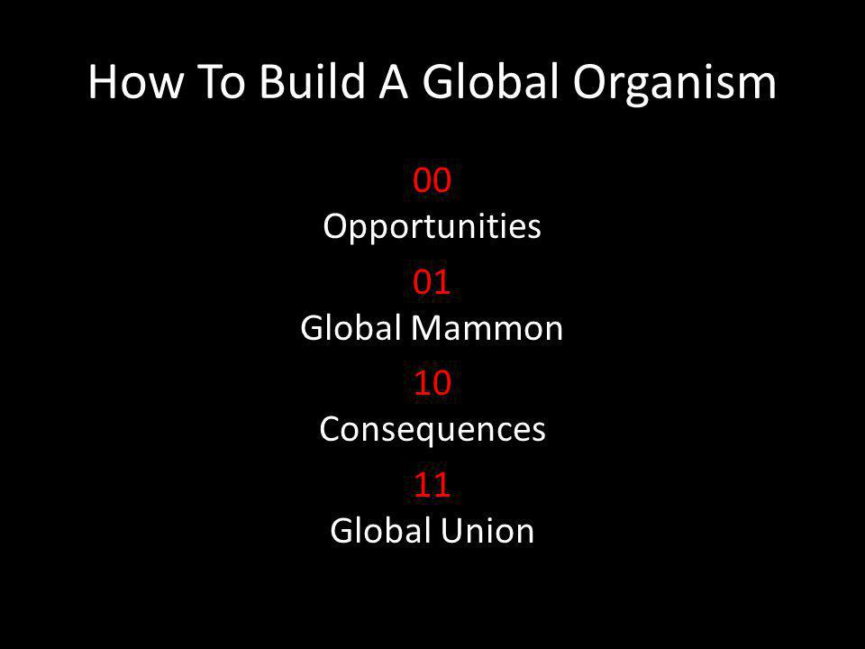 How To Build A Global Organism 00 Opportunities 01 Global Mammon 10 Consequences 11 Global Union