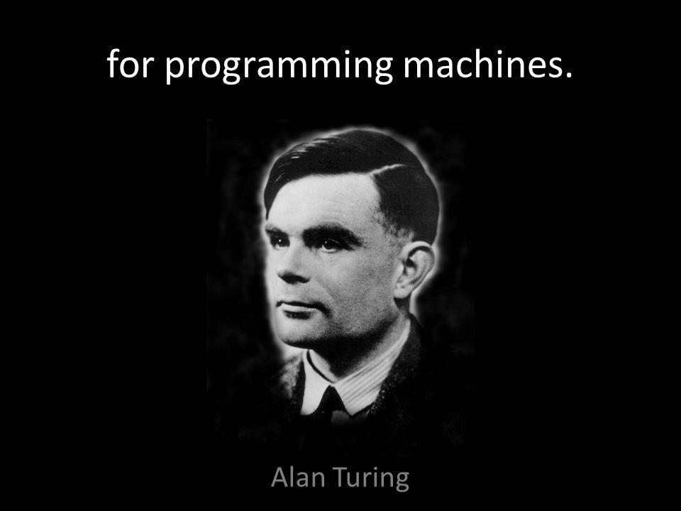 for programming machines. Alan Turing