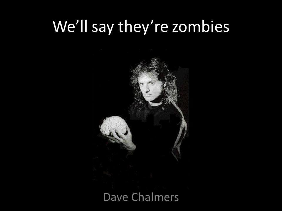 We'll say they're zombies Dave Chalmers