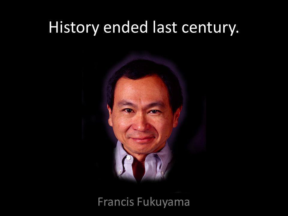 History ended last century. Francis Fukuyama