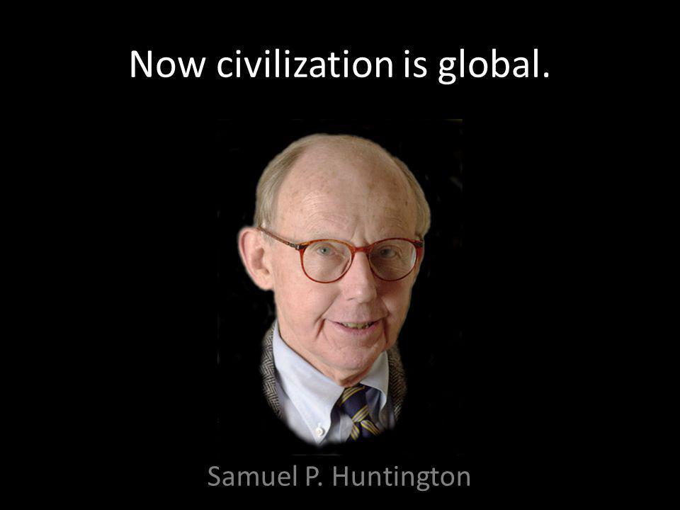Now civilization is global. Samuel P. Huntington