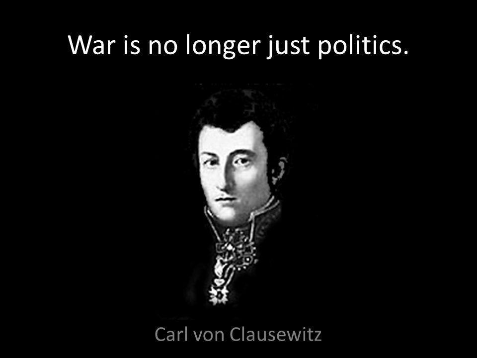 War is no longer just politics. Carl von Clausewitz