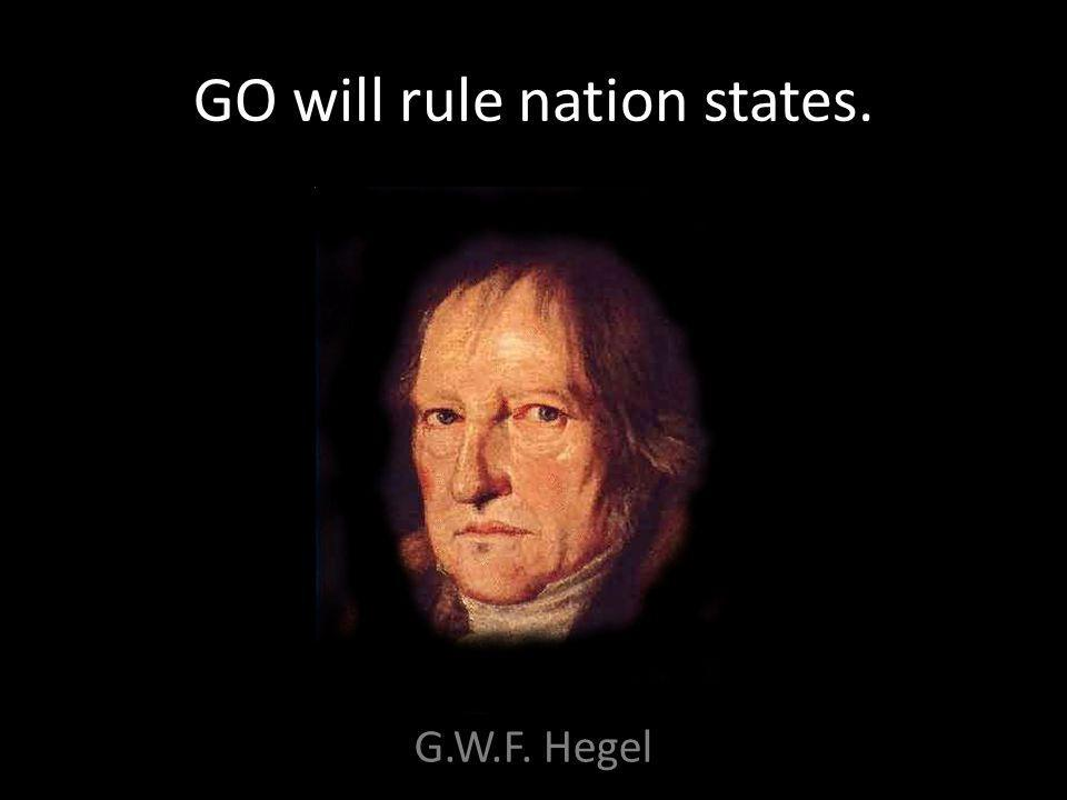GO will rule nation states. G.W.F. Hegel