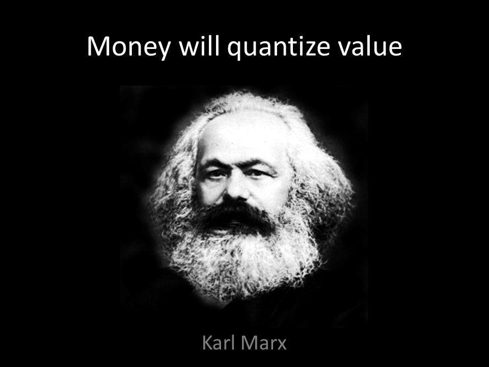 Money will quantize value Karl Marx
