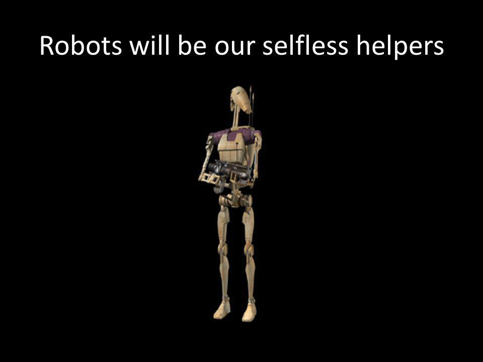 Robots will be our selfless helpers