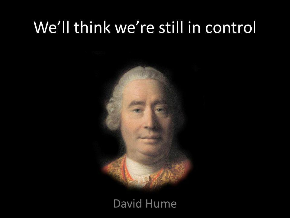 We'll think we're still in control David Hume