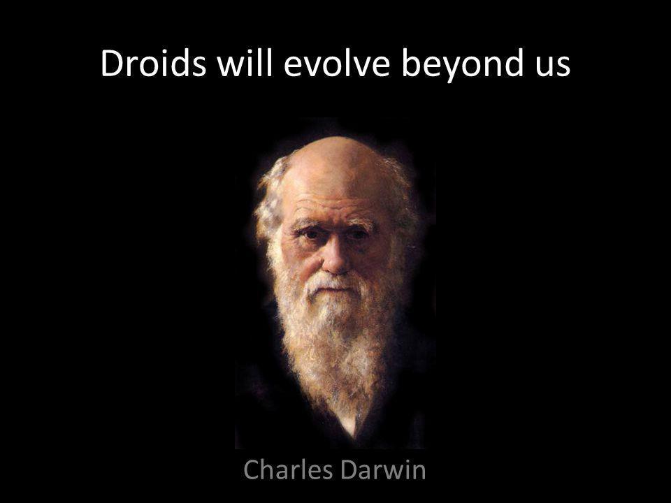 Droids will evolve beyond us Charles Darwin