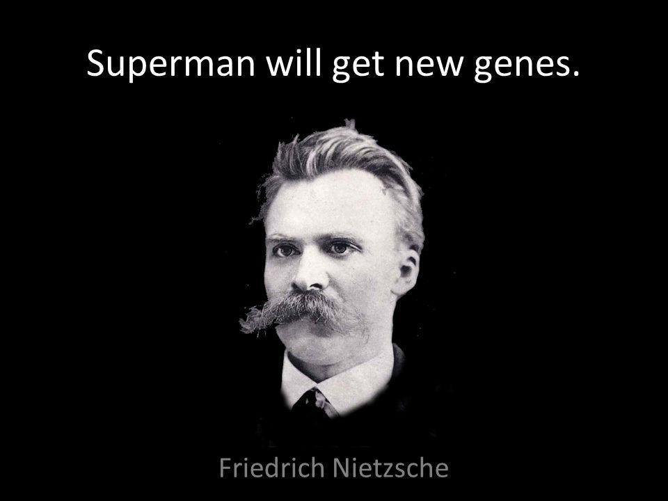Superman will get new genes. Friedrich Nietzsche