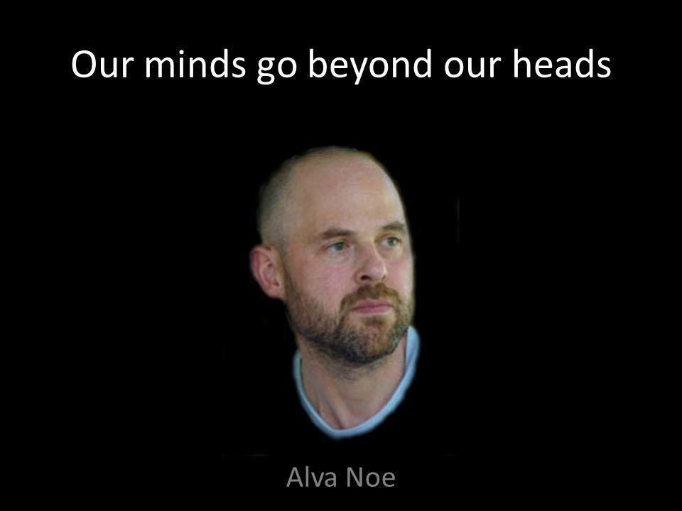 Our minds go beyond our heads Alva Noe