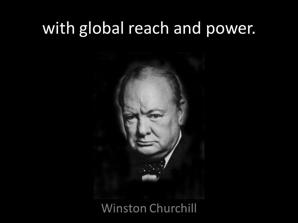 with global reach and power. Winston Churchill
