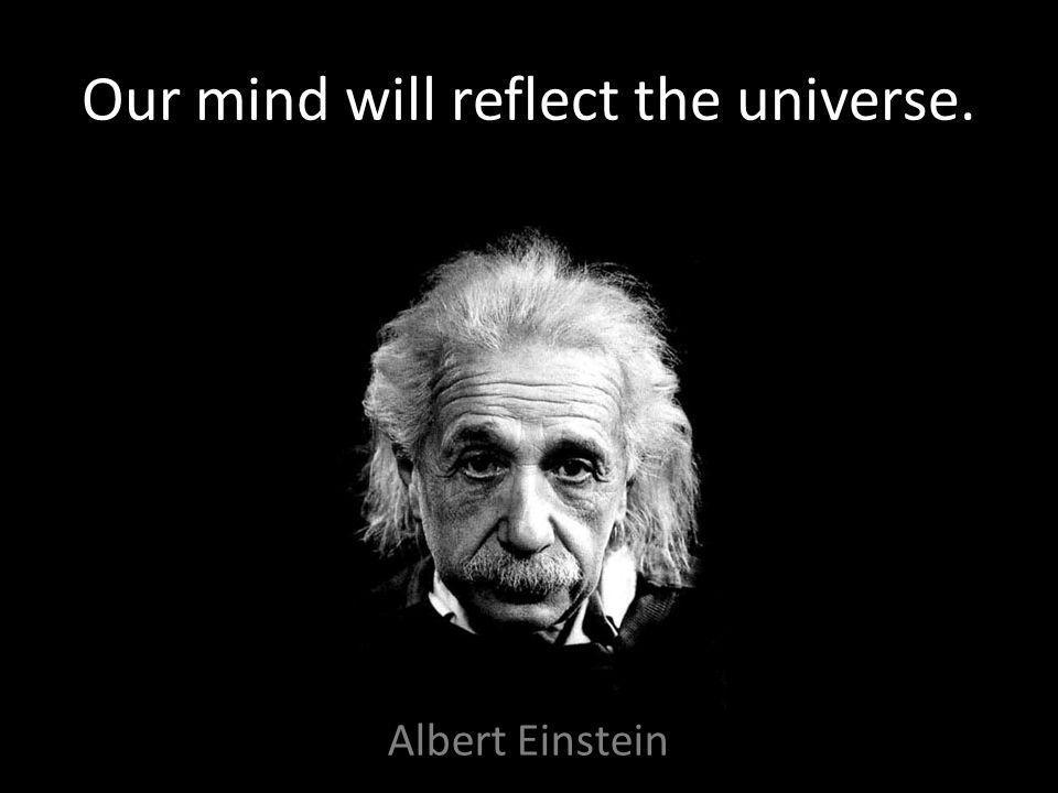 Our mind will reflect the universe. Albert Einstein