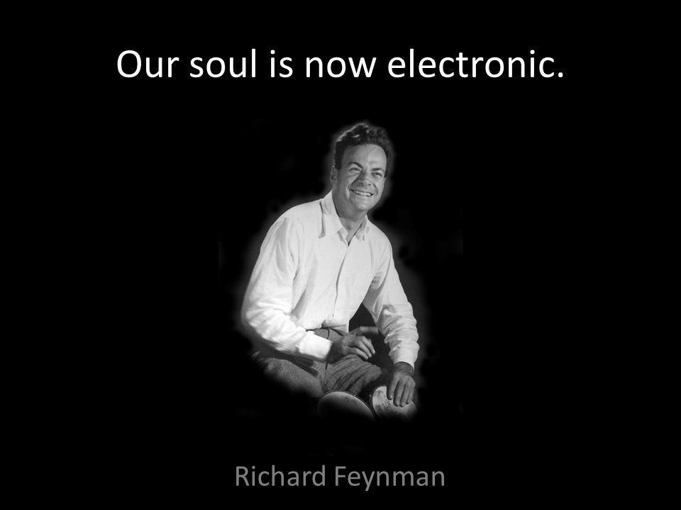 Our soul is now electronic. Richard Feynman