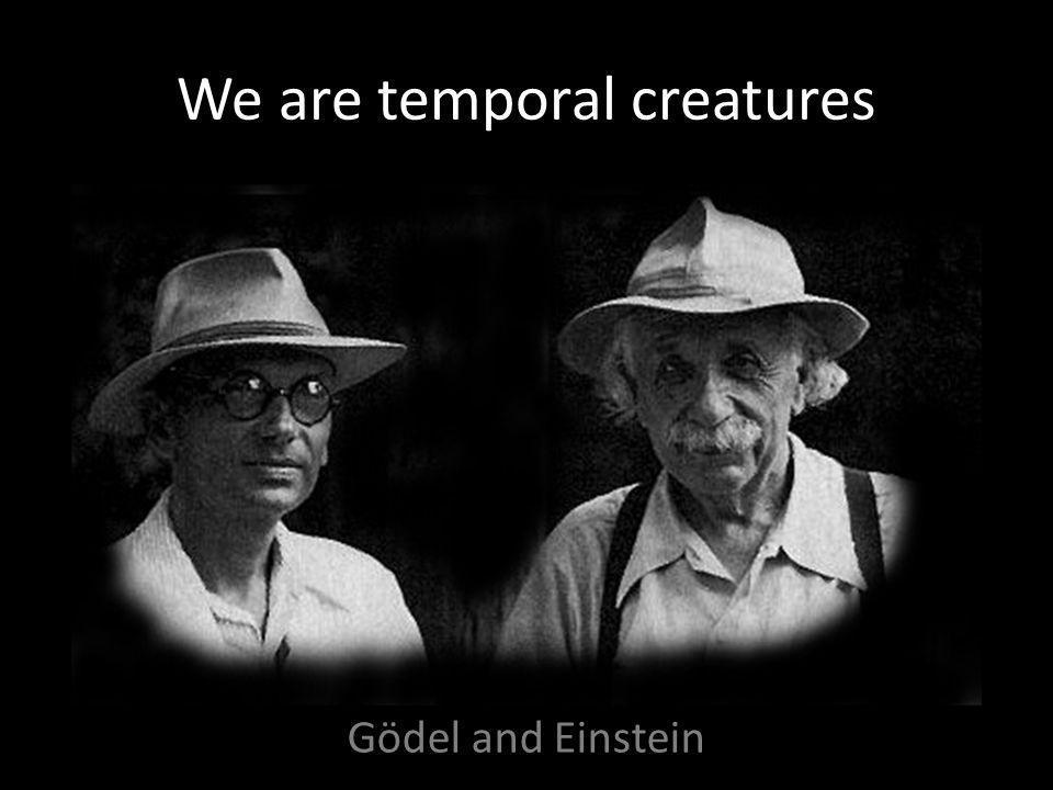 We are temporal creatures Gödel and Einstein