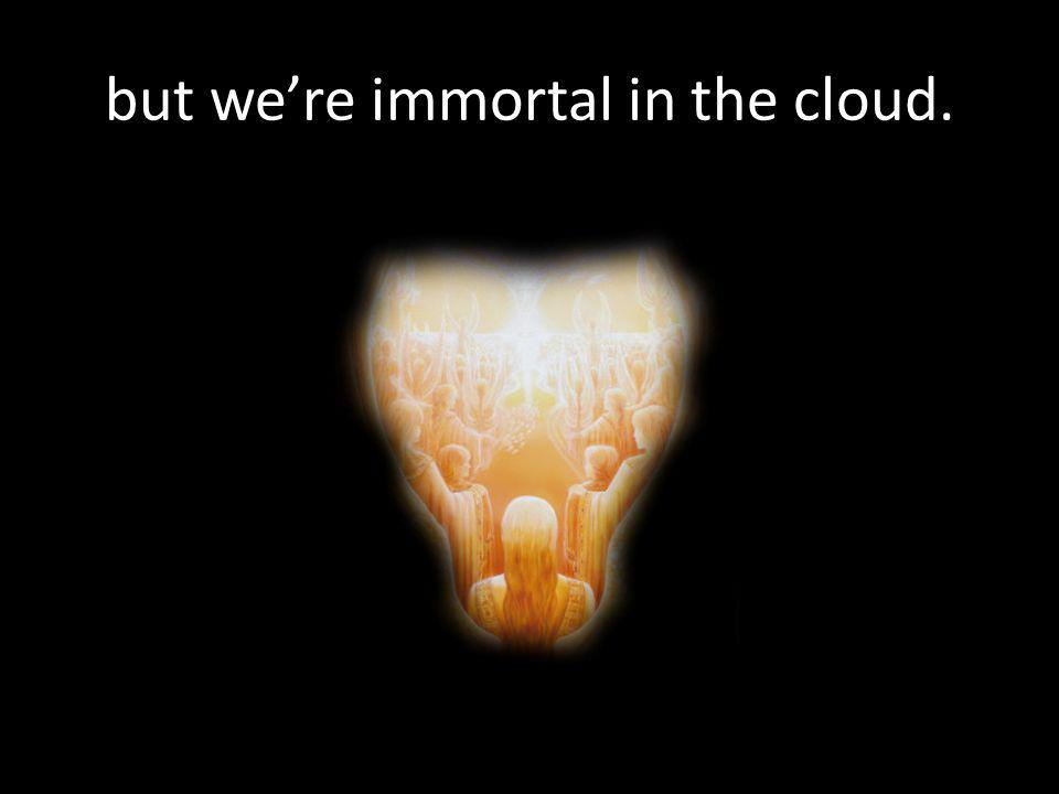 but we're immortal in the cloud.