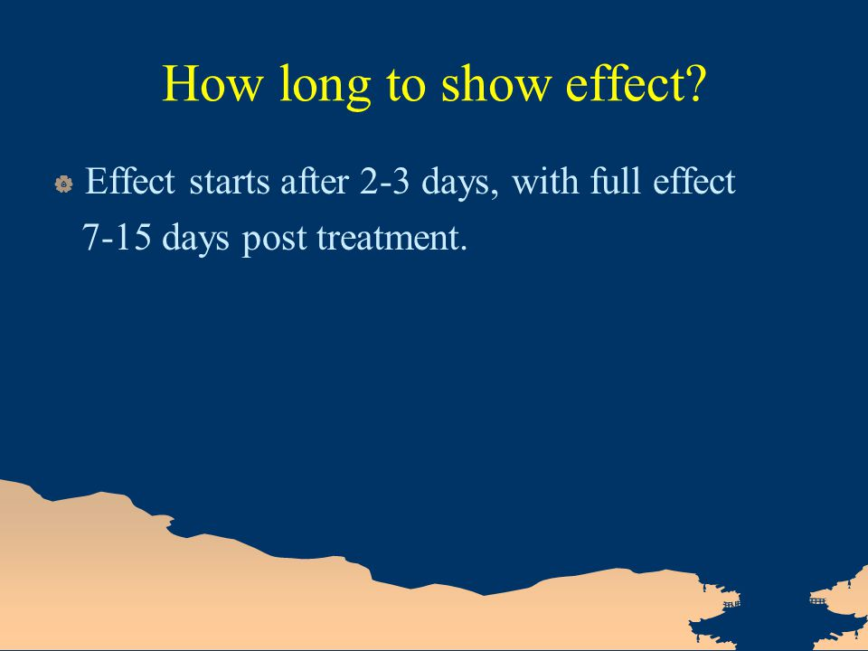 How long to show effect?  Effect starts after 2-3 days, with full effect 7-15 days post treatment.