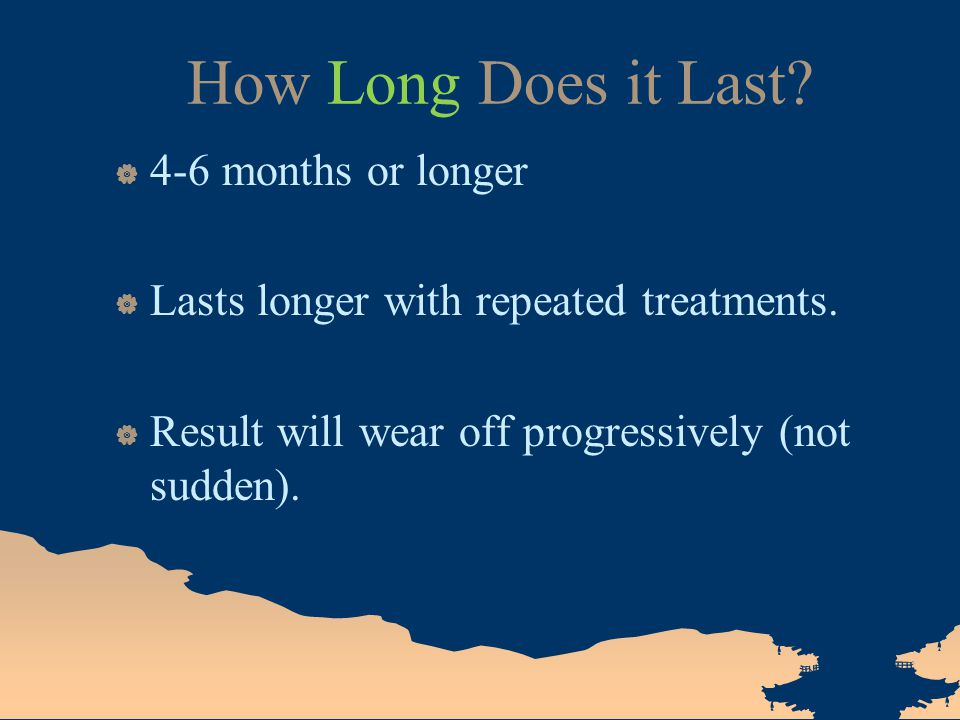 How Long Does it Last?  4-6 months or longer  Lasts longer with repeated treatments.  Result will wear off progressively (not sudden).