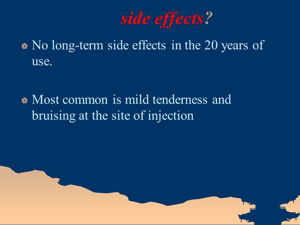 side effects?  No long-term side effects in the 20 years of use.  Most common is mild tenderness and bruising at the site of injection