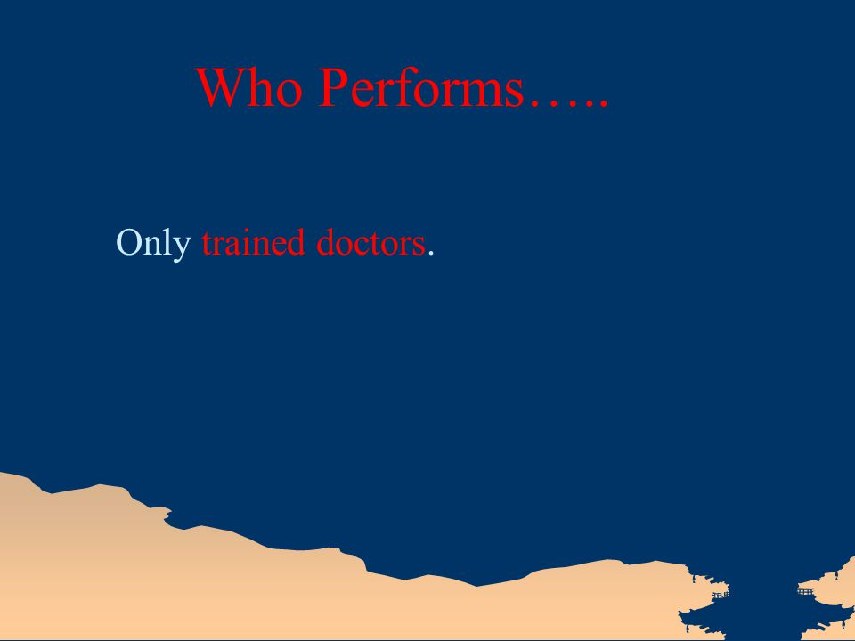 Who Performs….. Only trained doctors.
