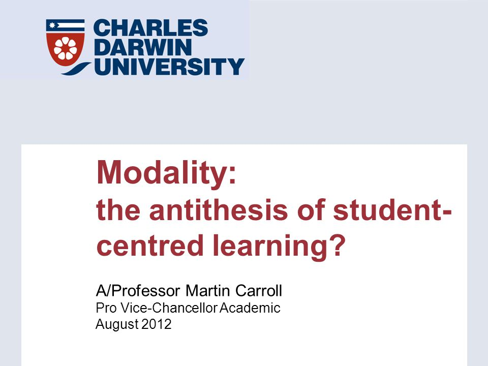Modality: the antithesis of student- centred learning? A/Professor Martin Carroll Pro Vice-Chancellor Academic August 2012
