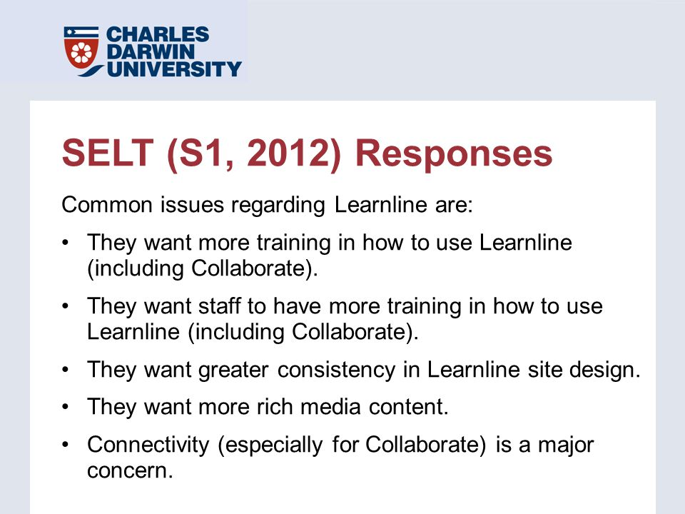 SELT (S1, 2012) Responses Common issues regarding Learnline are: They want more training in how to use Learnline (including Collaborate). They want st