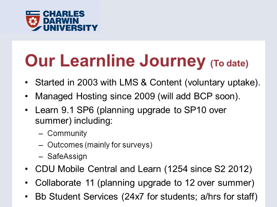 Our Learnline Journey (To date) Started in 2003 with LMS & Content (voluntary uptake). Managed Hosting since 2009 (will add BCP soon). Learn 9.1 SP6 (