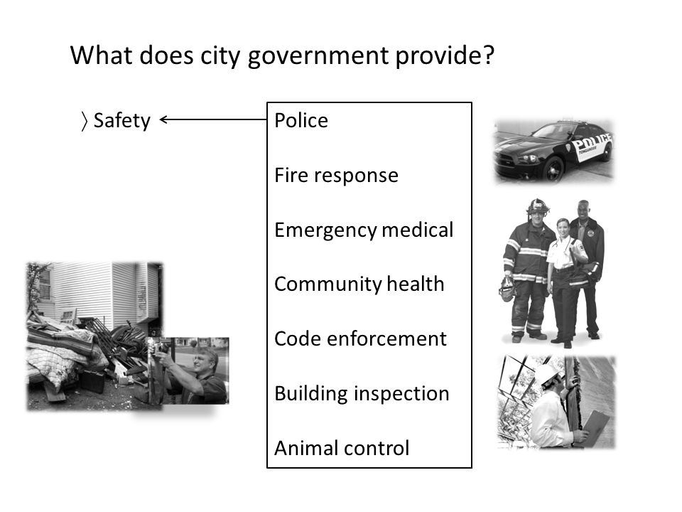 What does city government provide?  Safety Police Fire response Emergency medical Community health Code enforcement Building inspection Animal contro
