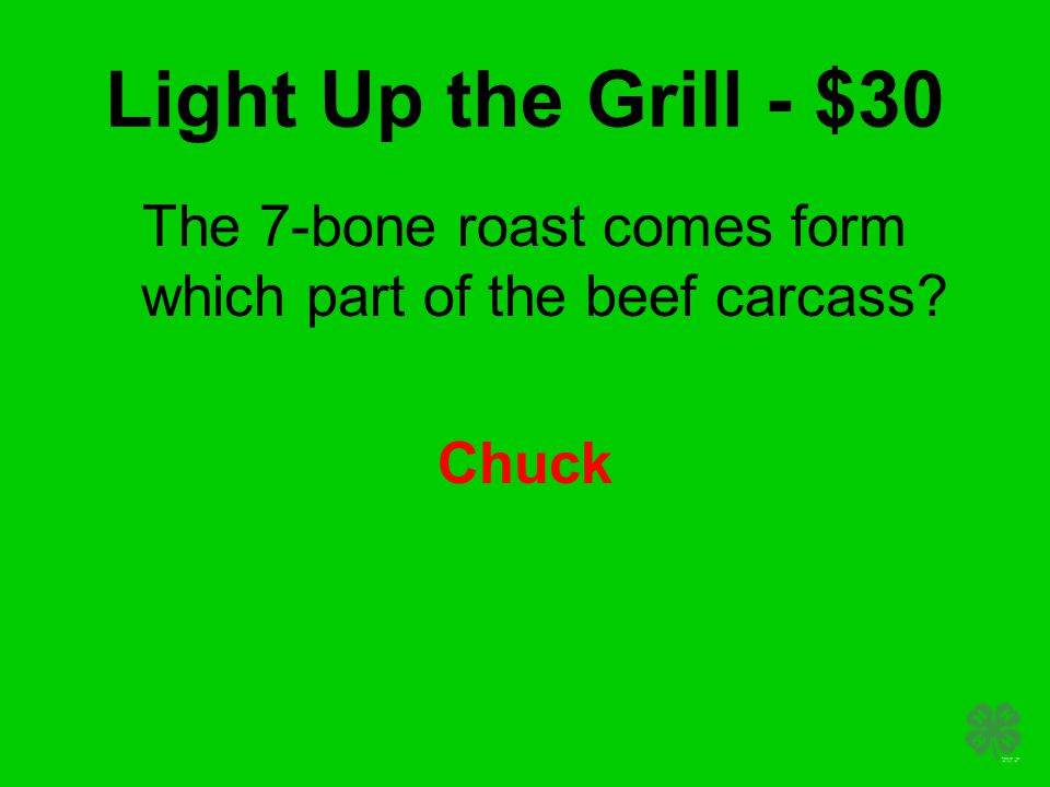 Light Up the Grill - $30 The 7-bone roast comes form which part of the beef carcass Chuck