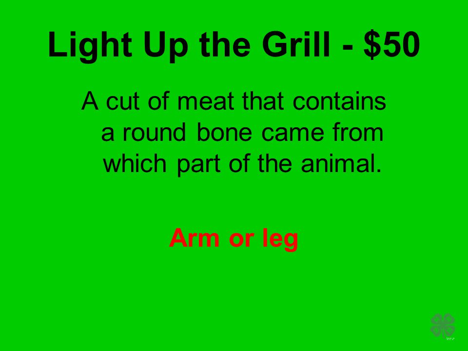 Light Up the Grill - $50 A cut of meat that contains a round bone came from which part of the animal. Arm or leg