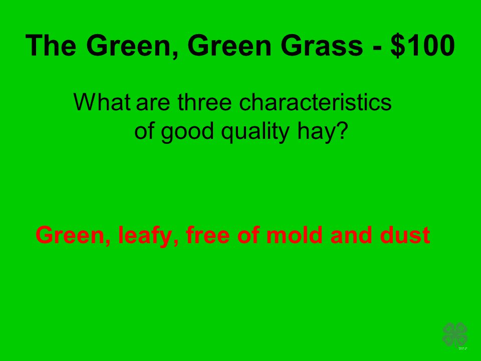 The Green, Green Grass - $100 What are three characteristics of good quality hay? Green, leafy, free of mold and dust