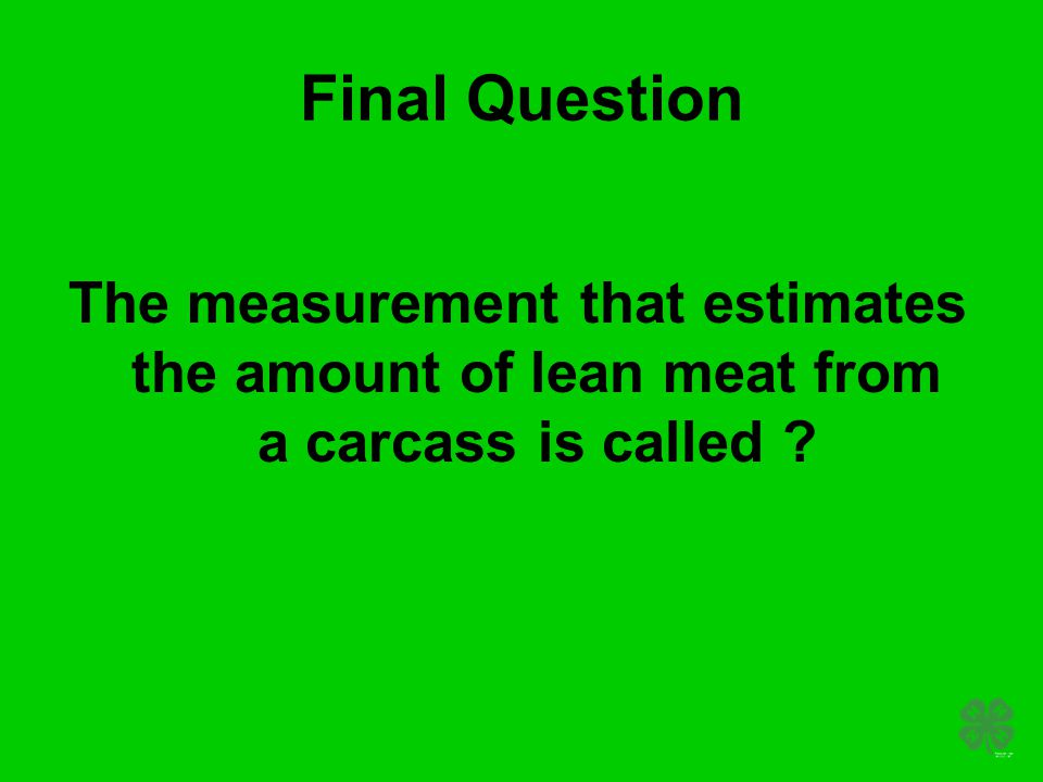 Final Question The measurement that estimates the amount of lean meat from a carcass is called ?