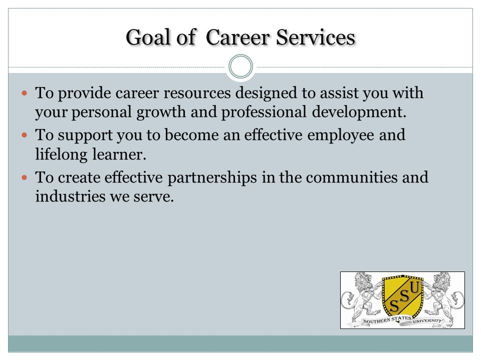 Goal of Career Services To provide career resources designed to assist you with your personal growth and professional development.