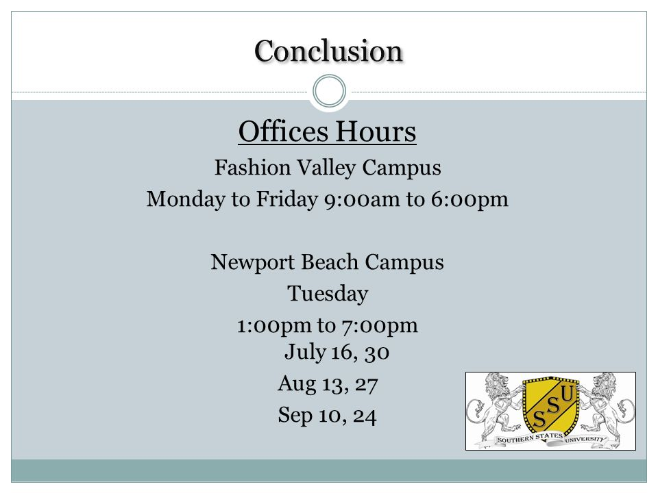 Conclusion Offices Hours Fashion Valley Campus Monday to Friday 9:00am to 6:00pm Newport Beach Campus Tuesday 1:00pm to 7:00pm July 16, 30 Aug 13, 27 Sep 10, 24