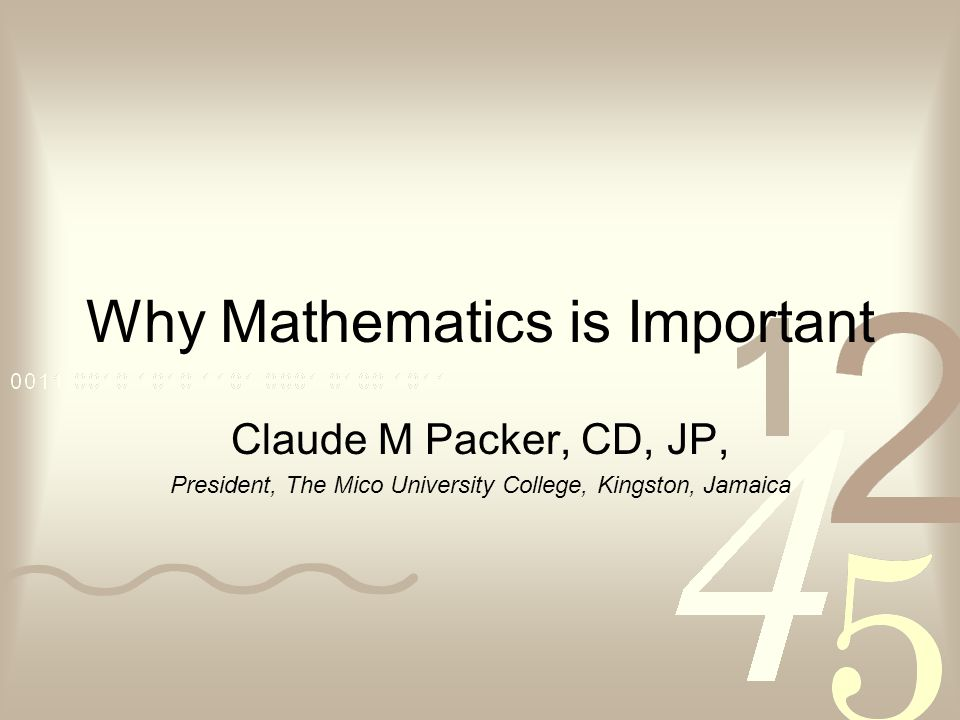 Why Mathematics is Important Claude M Packer, CD, JP, President, The Mico University College, Kingston, Jamaica