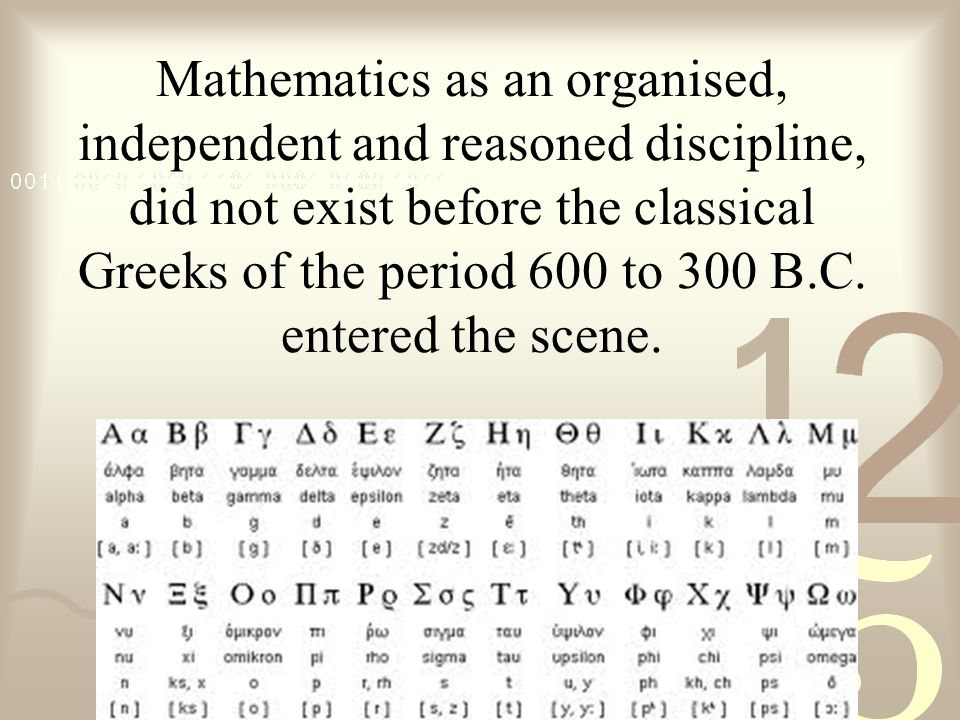 Mathematics as an organised, independent and reasoned discipline, did not exist before the classical Greeks of the period 600 to 300 B.C.