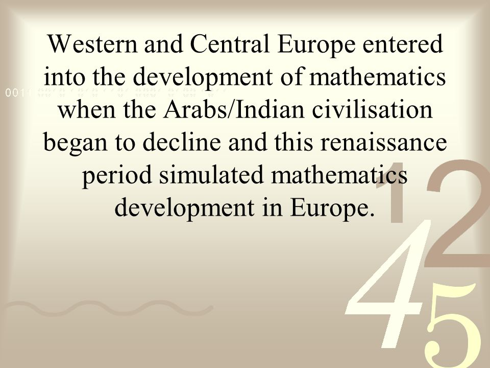 Western and Central Europe entered into the development of mathematics when the Arabs/Indian civilisation began to decline and this renaissance period simulated mathematics development in Europe.