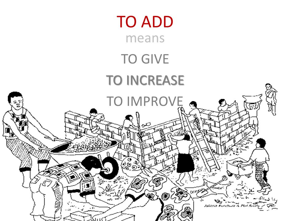 TO ADD means TO GIVE TO INCREASE TO IMPROVE